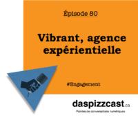 Vibrant, agence expérientielle | daspizzcast.ca