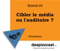 Cibler le médias ou l'auditoire ? | daspizzcast.ca