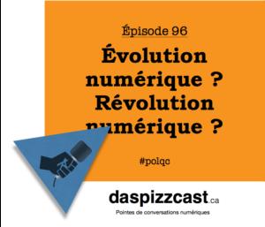Révolution numérique ? Évolution numérique ? - daspizzcast.ca